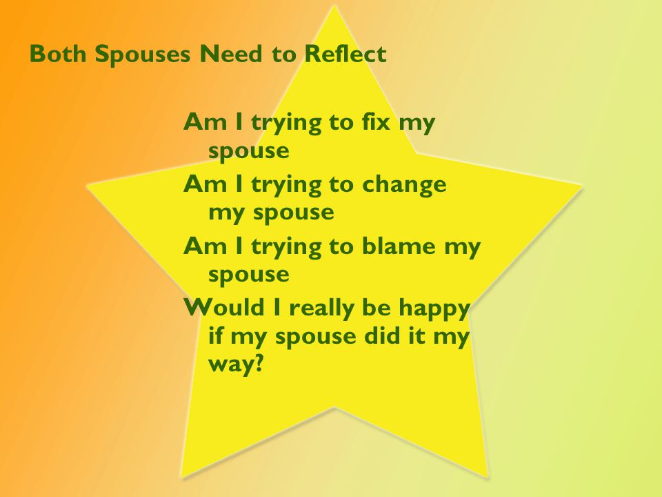 Both Spouses Need to Reflect Am I trying to fix my spouse Am I trying to change my spouse Am I trying to blame my spouse Would I really be happy if my spouse did it my way