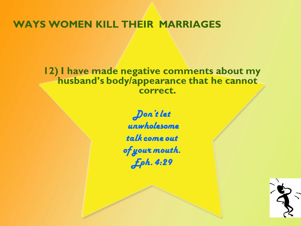 WAYS WOMEN KILL THEIR MARRIAGES 12) I have made negative comments about my husband's body/appearance that he cannot correct.