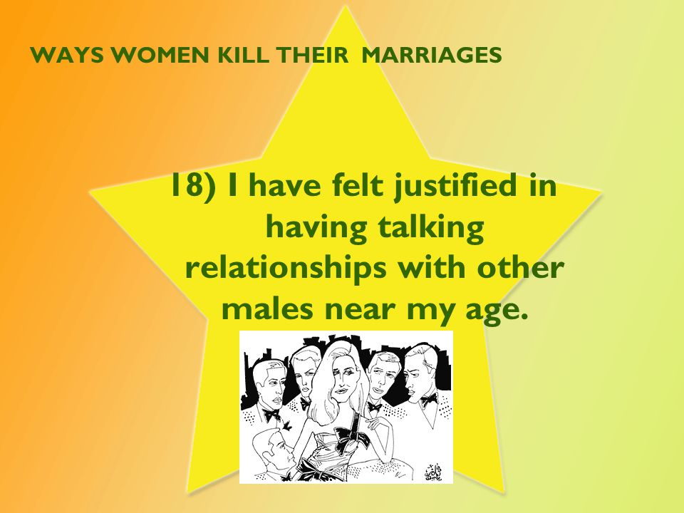 WAYS WOMEN KILL THEIR MARRIAGES 18) I have felt justified in having talking relationships with other males near my age.