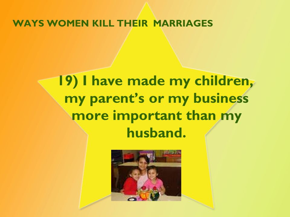 WAYS WOMEN KILL THEIR MARRIAGES 19) I have made my children, my parent's or my business more important than my husband.