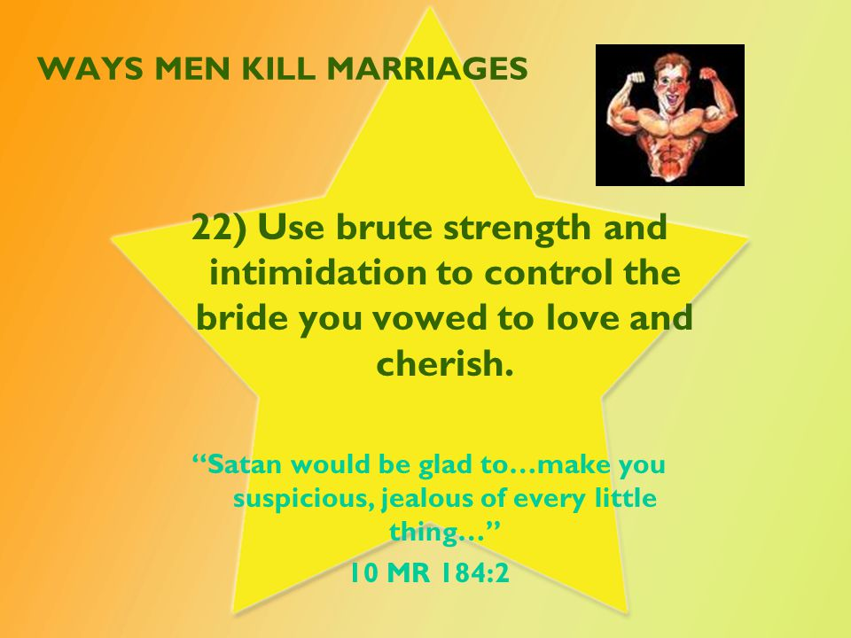 WAYS MEN KILL MARRIAGES 22) Use brute strength and intimidation to control the bride you vowed to love and cherish.