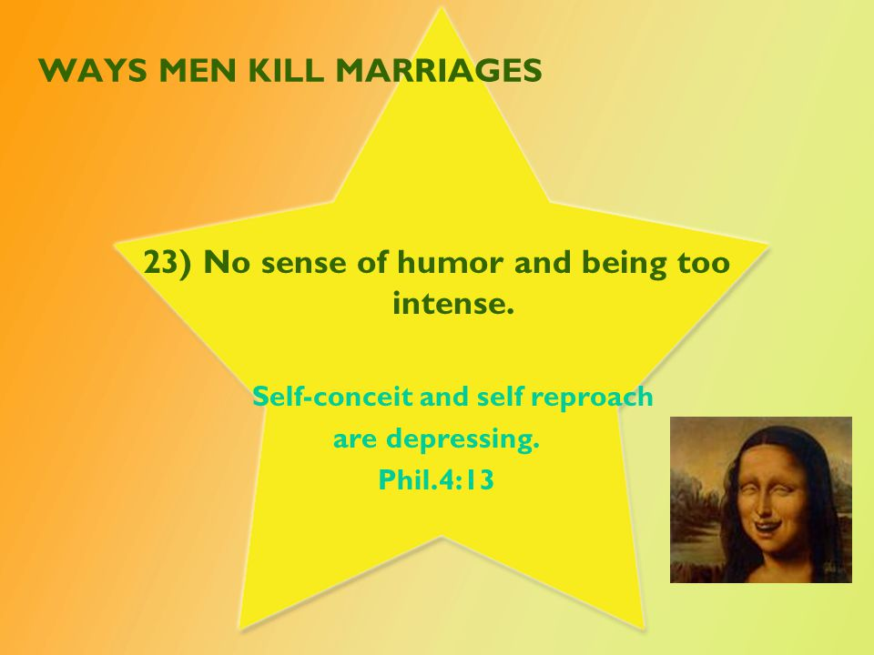 WAYS MEN KILL MARRIAGES 23) No sense of humor and being too intense.