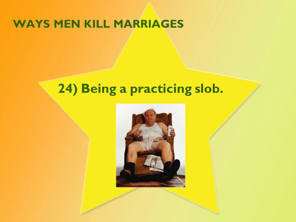 WAYS MEN KILL MARRIAGES 24) Being a practicing slob.