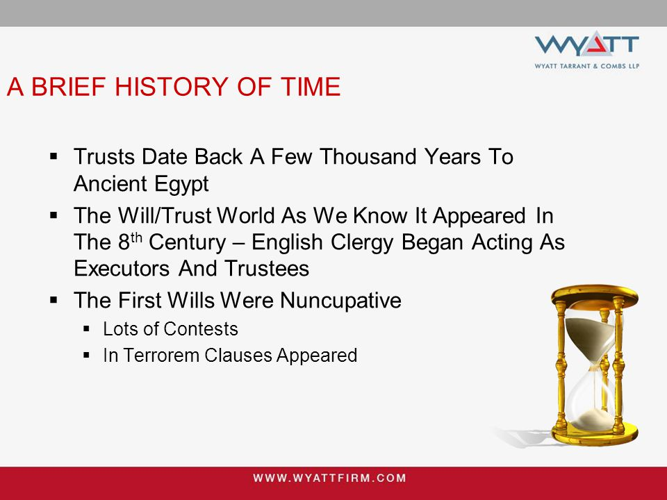 A BRIEF HISTORY OF TIME  Trusts Date Back A Few Thousand Years To Ancient Egypt  The Will/Trust World As We Know It Appeared In The 8 th Century – E