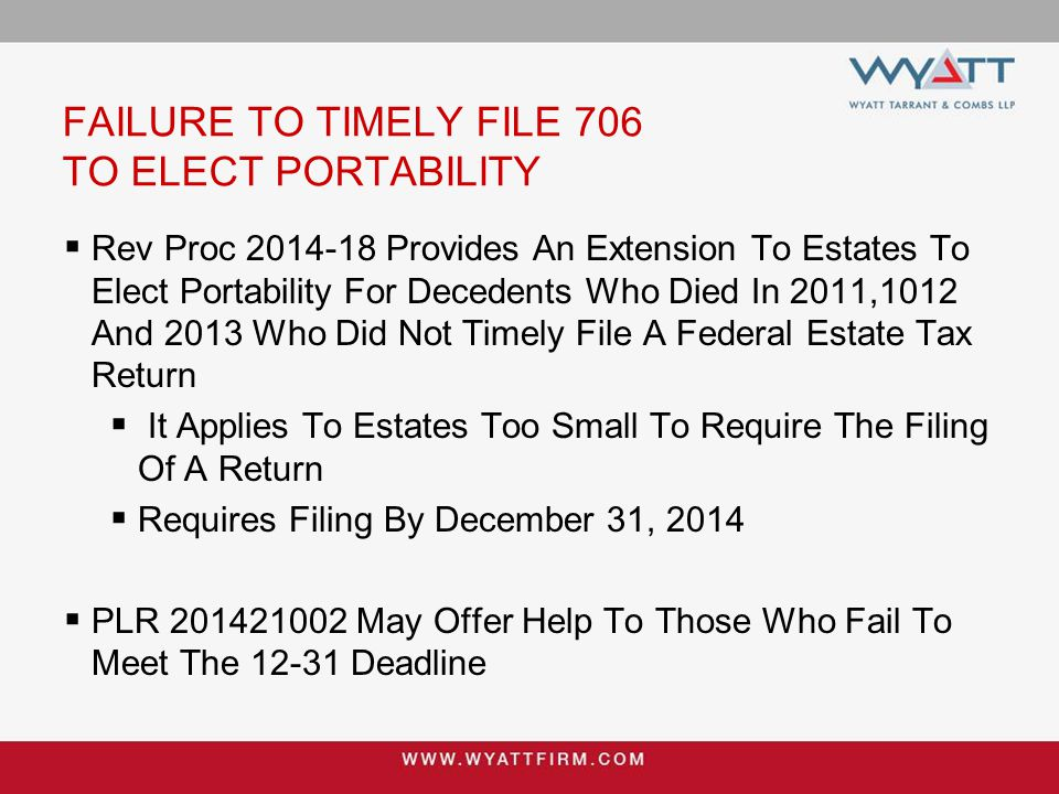 FAILURE TO TIMELY FILE 706 TO ELECT PORTABILITY  Rev Proc 2014-18 Provides An Extension To Estates To Elect Portability For Decedents Who Died In 2011,1012 And 2013 Who Did Not Timely File A Federal Estate Tax Return  It Applies To Estates Too Small To Require The Filing Of A Return  Requires Filing By December 31, 2014  PLR 201421002 May Offer Help To Those Who Fail To Meet The 12-31 Deadline