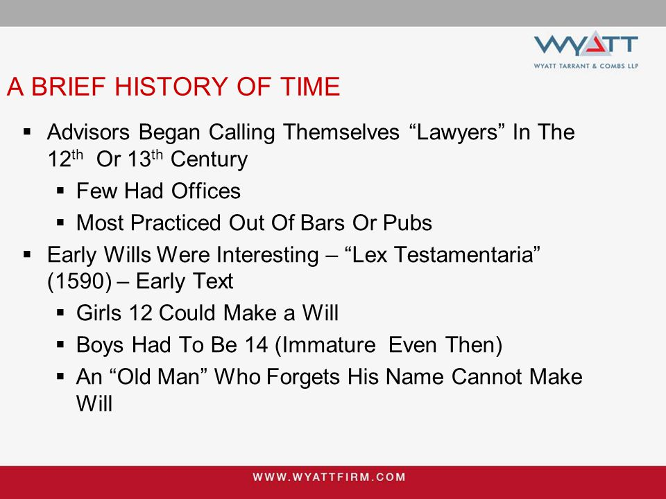A BRIEF HISTORY OF TIME  Advisors Began Calling Themselves Lawyers In The 12 th Or 13 th Century  Few Had Offices  Most Practiced Out Of Bars Or Pubs  Early Wills Were Interesting – Lex Testamentaria (1590) – Early Text  Girls 12 Could Make a Will  Boys Had To Be 14 (Immature Even Then)  An Old Man Who Forgets His Name Cannot Make Will