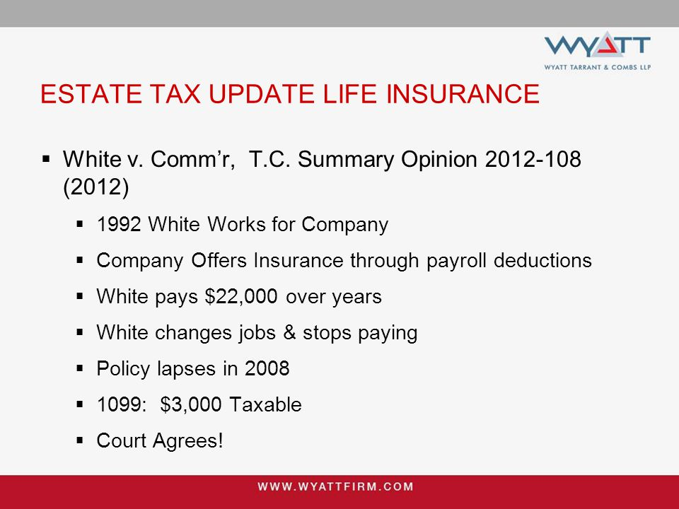 ESTATE TAX UPDATE LIFE INSURANCE  White v. Comm'r, T.C. Summary Opinion 2012-108 (2012)  1992 White Works for Company  Company Offers Insurance thr