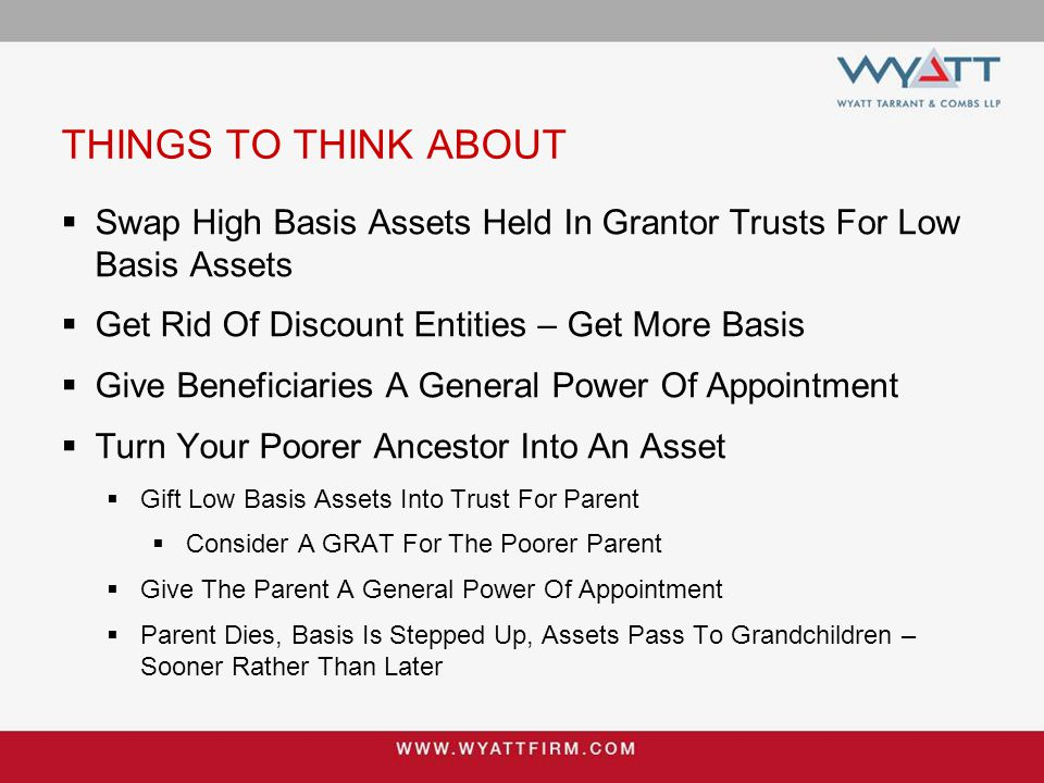 THINGS TO THINK ABOUT  Swap High Basis Assets Held In Grantor Trusts For Low Basis Assets  Get Rid Of Discount Entities – Get More Basis  Give Bene