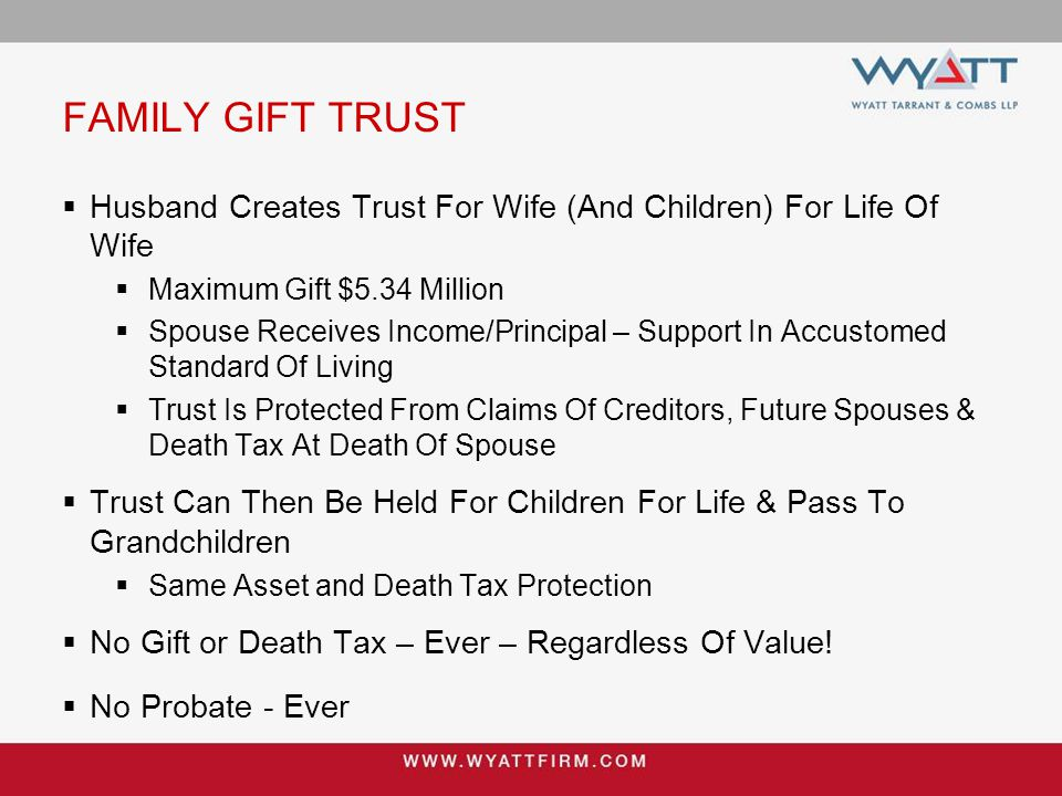 FAMILY GIFT TRUST  Husband Creates Trust For Wife (And Children) For Life Of Wife  Maximum Gift $5.34 Million  Spouse Receives Income/Principal – Support In Accustomed Standard Of Living  Trust Is Protected From Claims Of Creditors, Future Spouses & Death Tax At Death Of Spouse  Trust Can Then Be Held For Children For Life & Pass To Grandchildren  Same Asset and Death Tax Protection  No Gift or Death Tax – Ever – Regardless Of Value.