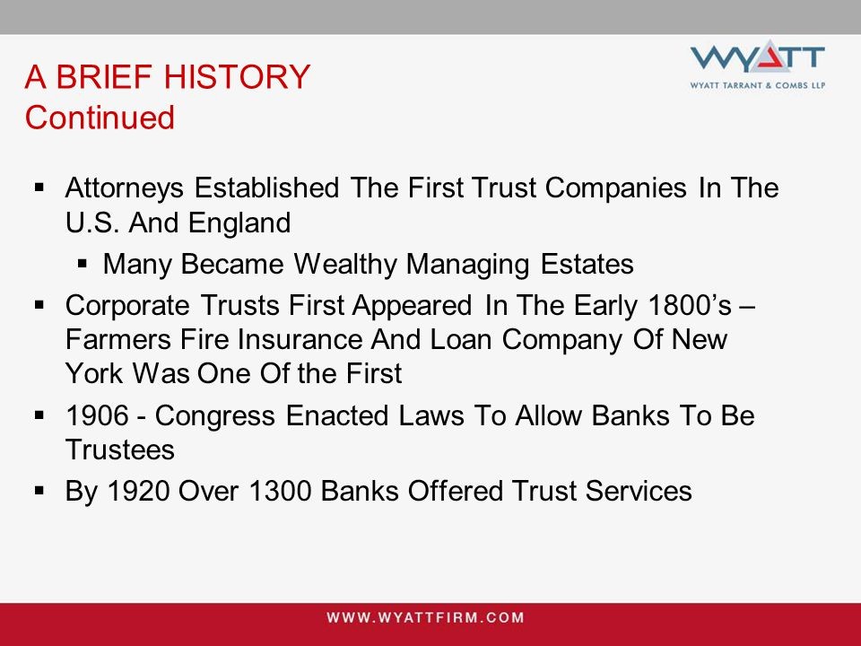A BRIEF HISTORY Continued  By 1980 Over 4,000 Banks Offered Trust Services & Controlled The Business  Trust Assets Jumped To Over One Trillion Dollars  Today Bank Trust Companies Have Less Than Half of the Trust Business  And The Numbers Are Falling.