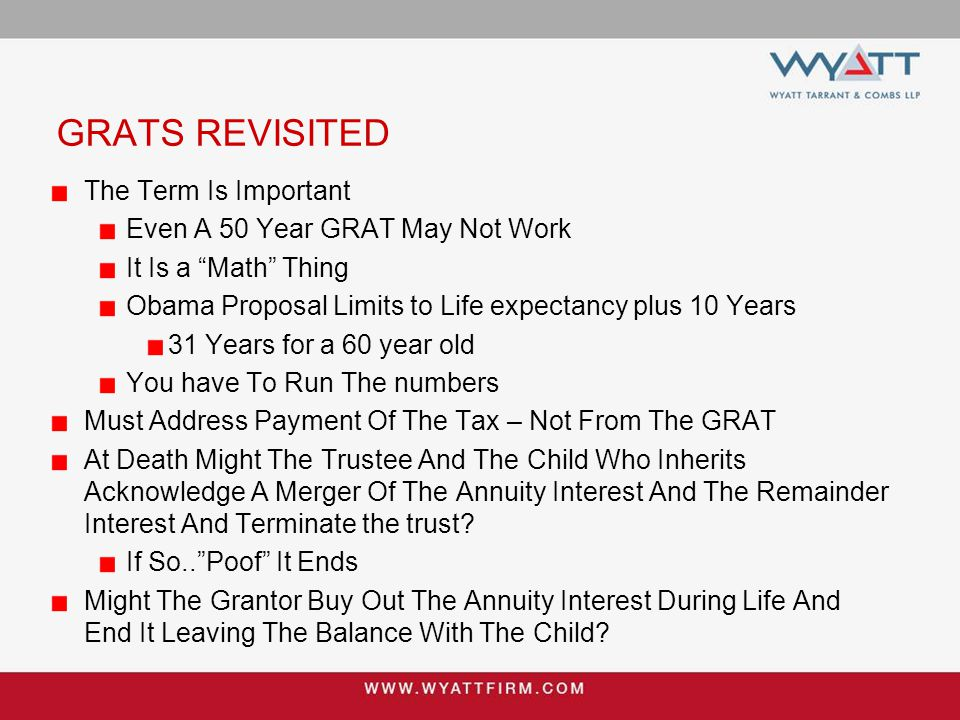 GRATS REVISITED The Term Is Important Even A 50 Year GRAT May Not Work It Is a Math Thing Obama Proposal Limits to Life expectancy plus 10 Years 31 Years for a 60 year old You have To Run The numbers Must Address Payment Of The Tax – Not From The GRAT At Death Might The Trustee And The Child Who Inherits Acknowledge A Merger Of The Annuity Interest And The Remainder Interest And Terminate the trust.