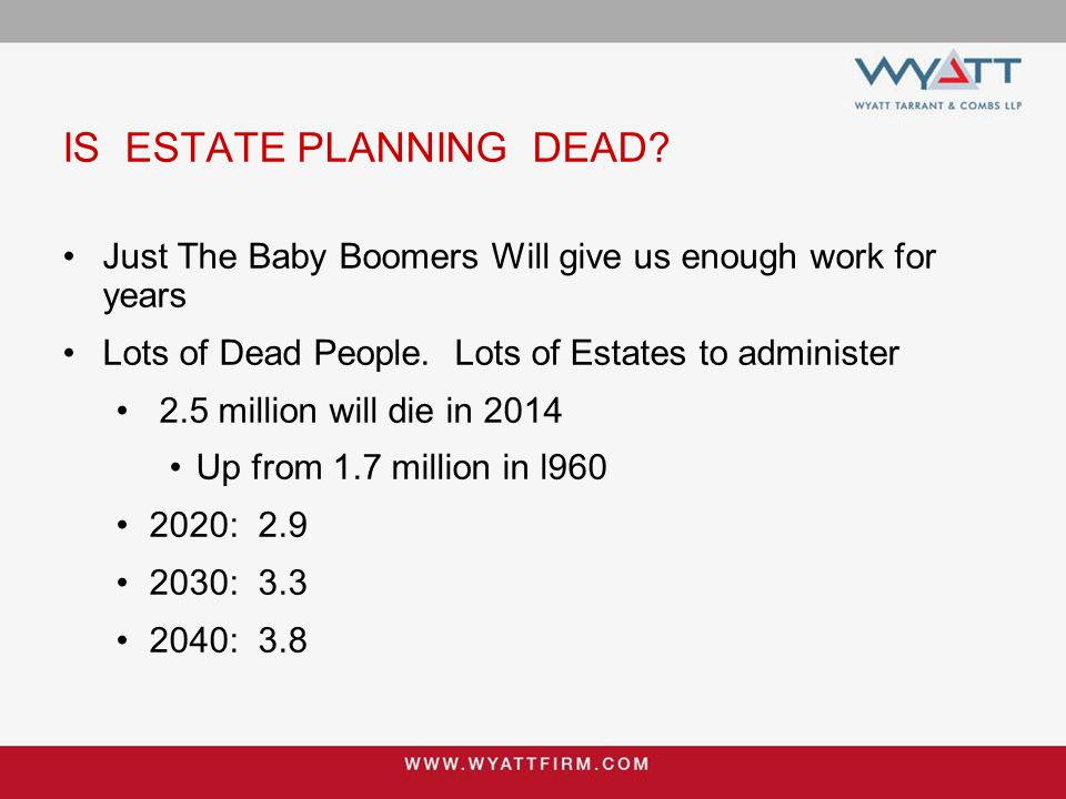 IS ESTATE PLANNING DEAD? Just The Baby Boomers Will give us enough work for years Lots of Dead People. Lots of Estates to administer 2.5 million will