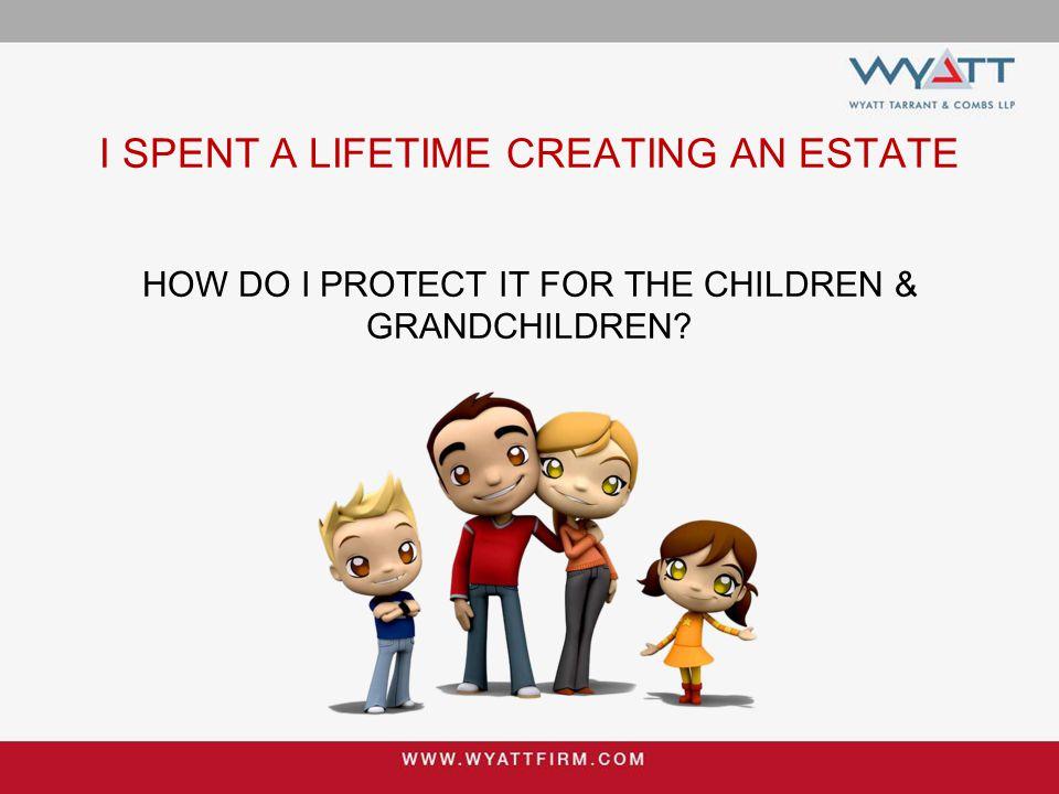 I SPENT A LIFETIME CREATING AN ESTATE HOW DO I PROTECT IT FOR THE CHILDREN & GRANDCHILDREN?