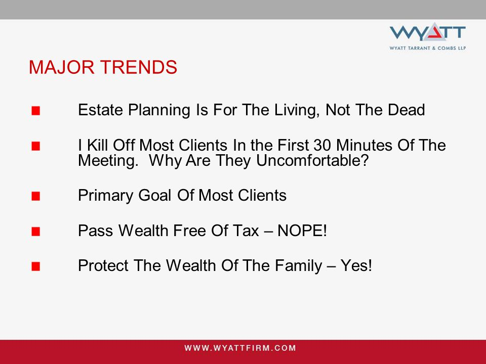 MAJOR TRENDS Estate Planning Is For The Living, Not The Dead I Kill Off Most Clients In the First 30 Minutes Of The Meeting. Why Are They Uncomfortabl