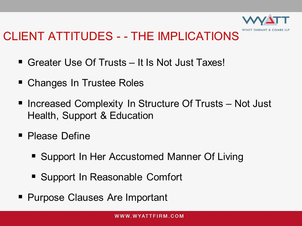 CLIENT ATTITUDES - - THE IMPLICATIONS  Greater Use Of Trusts – It Is Not Just Taxes!  Changes In Trustee Roles  Increased Complexity In Structure O