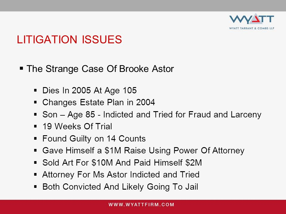 LITIGATION ISSUES  The Strange Case Of Brooke Astor  Dies In 2005 At Age 105  Changes Estate Plan in 2004  Son – Age 85 - Indicted and Tried for Fraud and Larceny  19 Weeks Of Trial  Found Guilty on 14 Counts  Gave Himself a $1M Raise Using Power Of Attorney  Sold Art For $10M And Paid Himself $2M  Attorney For Ms Astor Indicted and Tried  Both Convicted And Likely Going To Jail