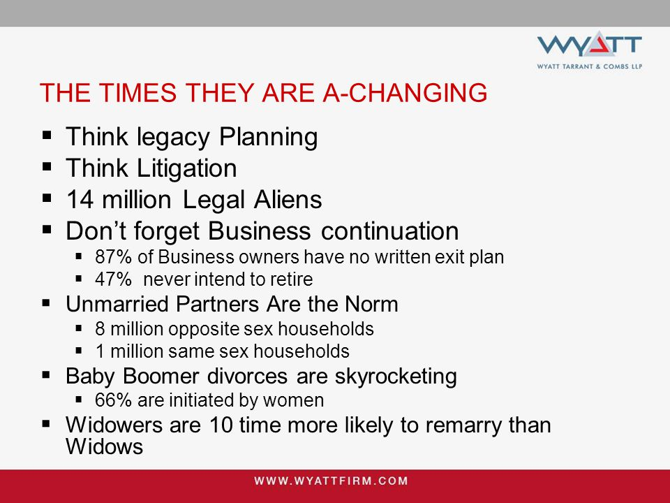 THE TIMES THEY ARE A-CHANGING  Think legacy Planning  Think Litigation  14 million Legal Aliens  Don't forget Business continuation  87% of Business owners have no written exit plan  47% never intend to retire  Unmarried Partners Are the Norm  8 million opposite sex households  1 million same sex households  Baby Boomer divorces are skyrocketing  66% are initiated by women  Widowers are 10 time more likely to remarry than Widows