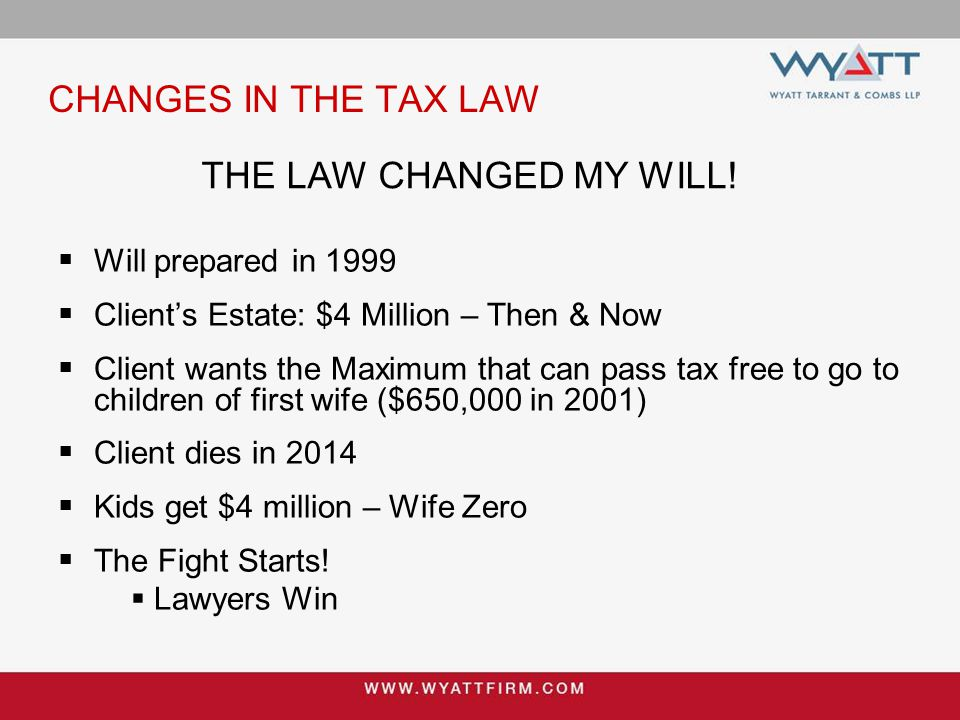 CHANGES IN THE TAX LAW  Will prepared in 1999  Client's Estate: $4 Million – Then & Now  Client wants the Maximum that can pass tax free to go to c