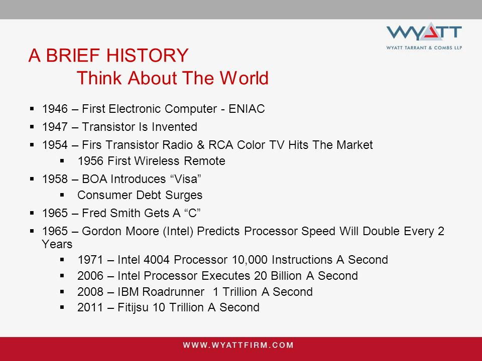 A BRIEF HISTORY Think About The World  1946 – First Electronic Computer - ENIAC  1947 – Transistor Is Invented  1954 – Firs Transistor Radio & RCA Color TV Hits The Market  1956 First Wireless Remote  1958 – BOA Introduces Visa  Consumer Debt Surges  1965 – Fred Smith Gets A C  1965 – Gordon Moore (Intel) Predicts Processor Speed Will Double Every 2 Years  1971 – Intel 4004 Processor 10,000 Instructions A Second  2006 – Intel Processor Executes 20 Billion A Second  2008 – IBM Roadrunner 1 Trillion A Second  2011 – Fitijsu 10 Trillion A Second