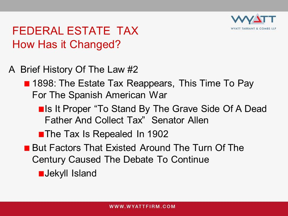 FEDERAL ESTATE TAX How Has it Changed? A Brief History Of The Law #2 1898: The Estate Tax Reappears, This Time To Pay For The Spanish American War Is