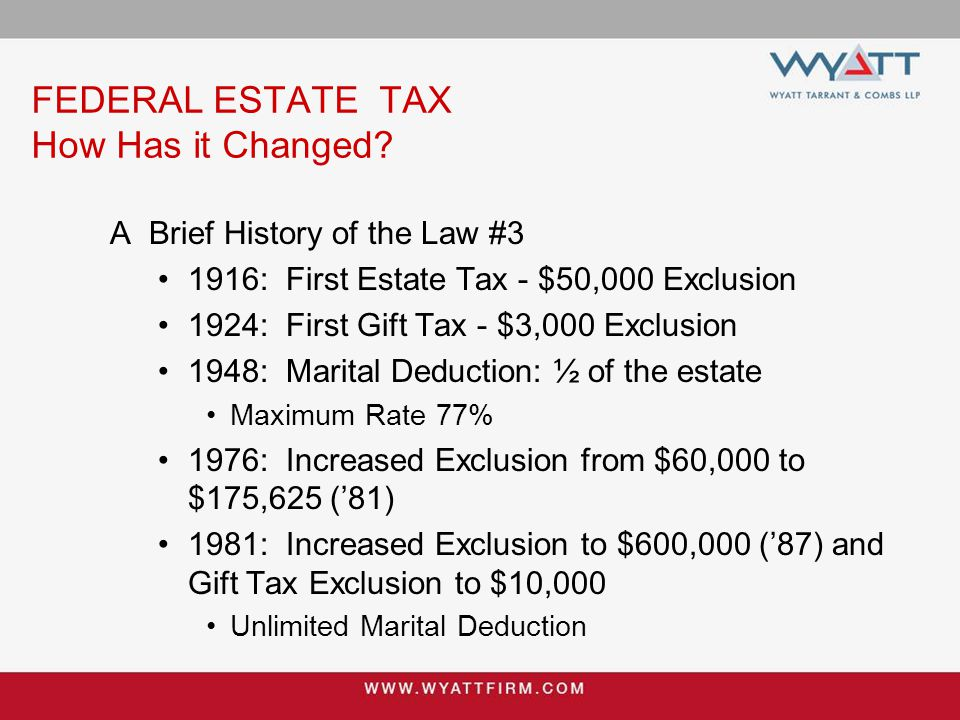 FEDERAL ESTATE TAX How Has it Changed? A Brief History of the Law #3 1916: First Estate Tax - $50,000 Exclusion 1924: First Gift Tax - $3,000 Exclusio