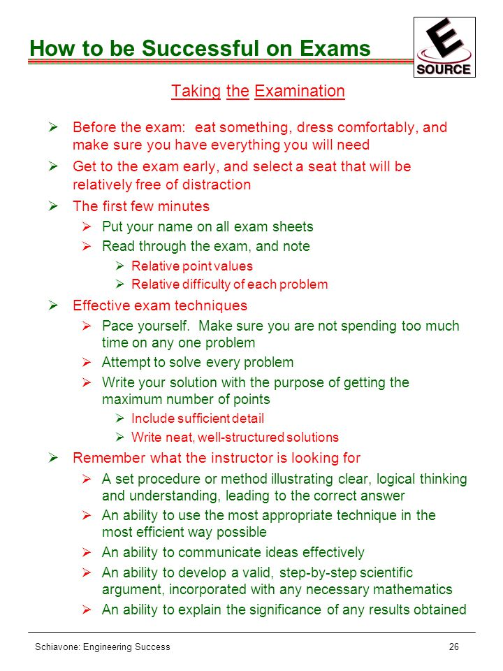 Schiavone: Engineering Success26 How to be Successful on Exams Taking the Examination ØBefore the exam: eat something, dress comfortably, and make sure you have everything you will need ØGet to the exam early, and select a seat that will be relatively free of distraction ØThe first few minutes ØPut your name on all exam sheets ØRead through the exam, and note ØRelative point values ØRelative difficulty of each problem ØEffective exam techniques ØPace yourself.