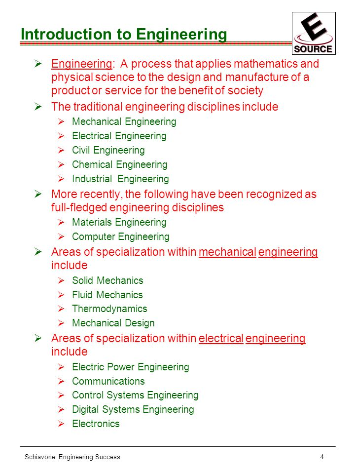 Schiavone: Engineering Success4 Introduction to Engineering ØEngineering: A process that applies mathematics and physical science to the design and manufacture of a product or service for the benefit of society ØThe traditional engineering disciplines include ØMechanical Engineering ØElectrical Engineering ØCivil Engineering ØChemical Engineering ØIndustrial Engineering ØMore recently, the following have been recognized as full-fledged engineering disciplines ØMaterials Engineering ØComputer Engineering ØAreas of specialization within mechanical engineering include ØSolid Mechanics ØFluid Mechanics ØThermodynamics ØMechanical Design ØAreas of specialization within electrical engineering include ØElectric Power Engineering ØCommunications ØControl Systems Engineering ØDigital Systems Engineering ØElectronics