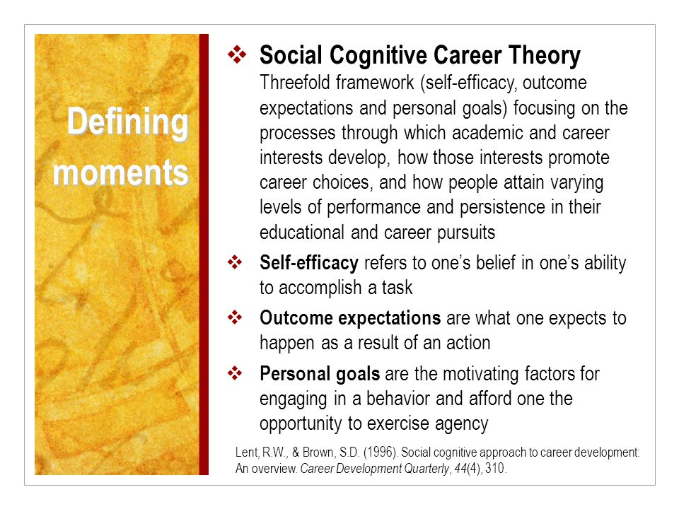  Social Cognitive Career Theory Threefold framework (self-efficacy, outcome expectations and personal goals) focusing on the processes through which academic and career interests develop, how those interests promote career choices, and how people attain varying levels of performance and persistence in their educational and career pursuits  Self-efficacy refers to one's belief in one's ability to accomplish a task  Outcome expectations are what one expects to happen as a result of an action  Personal goals are the motivating factors for engaging in a behavior and afford one the opportunity to exercise agency Defining moments Lent, R.W., & Brown, S.D.