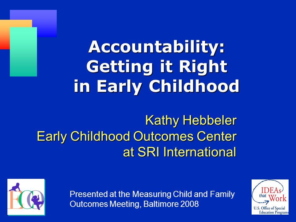 Accountability: Getting it Right in Early Childhood Kathy Hebbeler Early Childhood Outcomes Center at SRI International Presented at the Measuring Child and Family Outcomes Meeting, Baltimore 2008