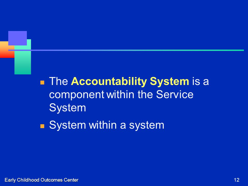 Early Childhood Outcomes Center12 The Accountability System is a component within the Service System System within a system