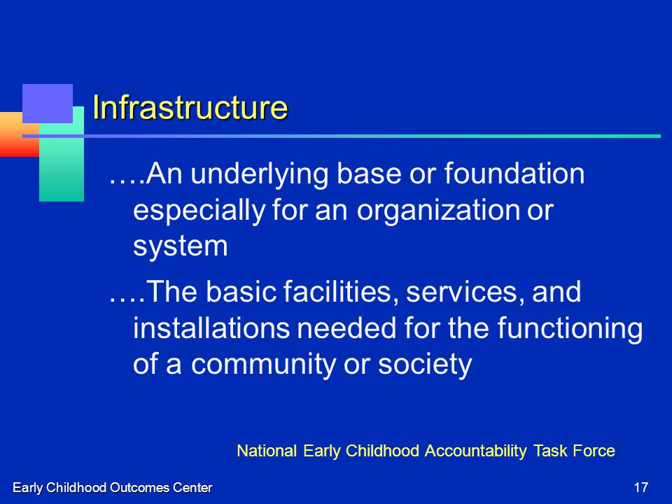 Early Childhood Outcomes Center17 Infrastructure ….An underlying base or foundation especially for an organization or system ….The basic facilities, services, and installations needed for the functioning of a community or society National Early Childhood Accountability Task Force