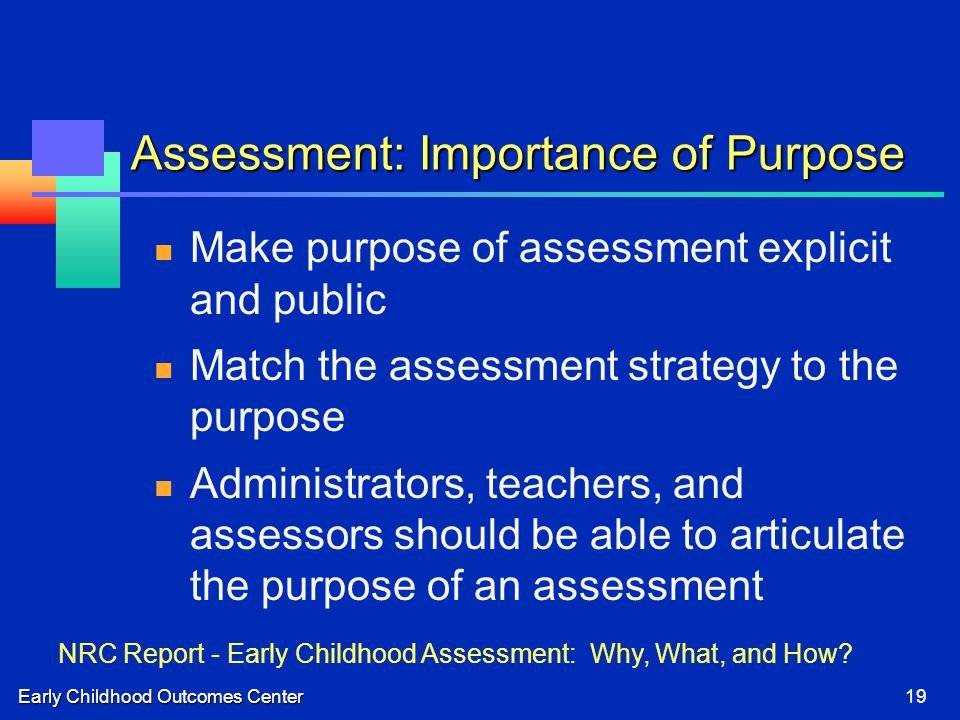 Early Childhood Outcomes Center19 Assessment: Importance of Purpose Make purpose of assessment explicit and public Match the assessment strategy to the purpose Administrators, teachers, and assessors should be able to articulate the purpose of an assessment NRC Report - Early Childhood Assessment: Why, What, and How