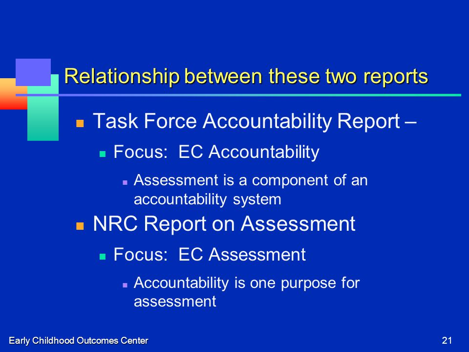 Early Childhood Outcomes Center21 Relationship between these two reports Task Force Accountability Report – Focus: EC Accountability Assessment is a component of an accountability system NRC Report on Assessment Focus: EC Assessment Accountability is one purpose for assessment