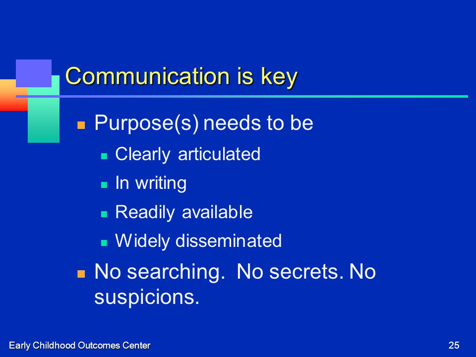 Early Childhood Outcomes Center25 Communication is key Purpose(s) needs to be Clearly articulated In writing Readily available Widely disseminated No searching.