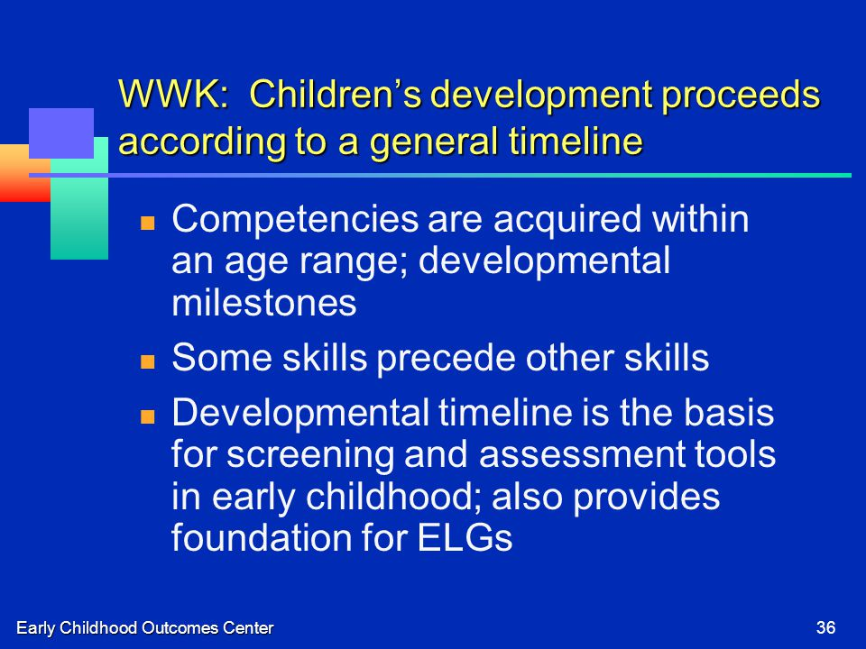 Early Childhood Outcomes Center36 WWK: Children's development proceeds according to a general timeline Competencies are acquired within an age range; developmental milestones Some skills precede other skills Developmental timeline is the basis for screening and assessment tools in early childhood; also provides foundation for ELGs