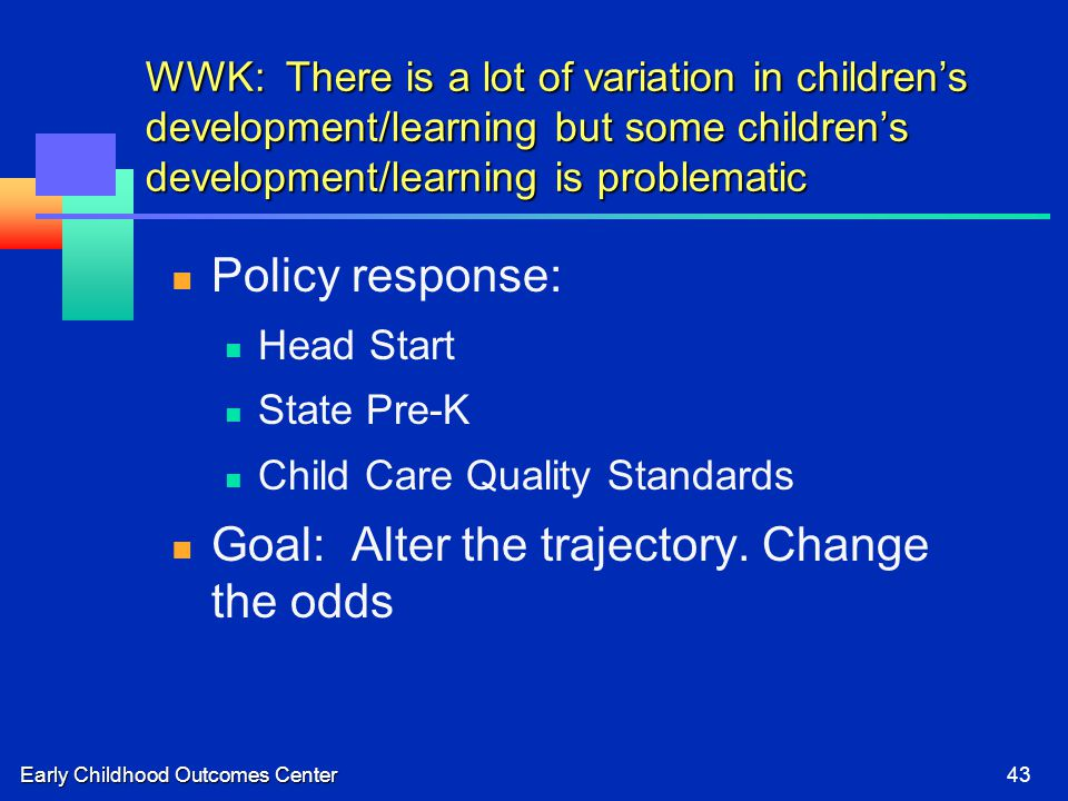 Early Childhood Outcomes Center43 WWK: There is a lot of variation in children's development/learning but some children's development/learning is problematic Policy response: Head Start State Pre-K Child Care Quality Standards Goal: Alter the trajectory.