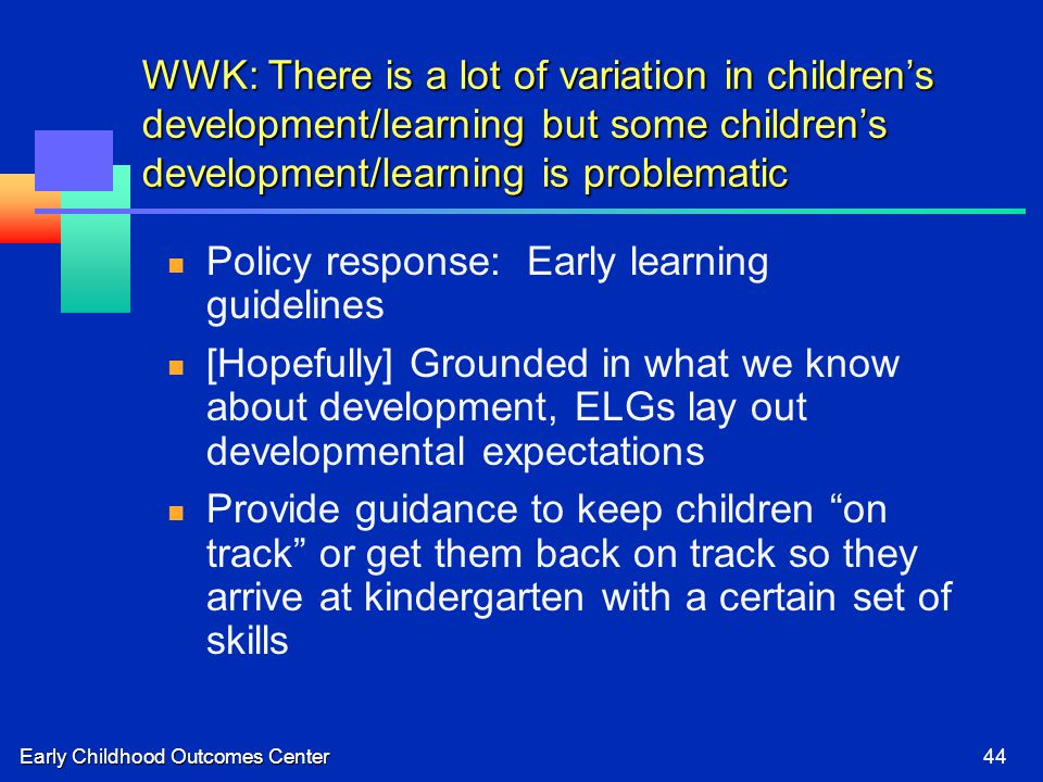Early Childhood Outcomes Center44 WWK: There is a lot of variation in children's development/learning but some children's development/learning is problematic Policy response: Early learning guidelines [Hopefully] Grounded in what we know about development, ELGs lay out developmental expectations Provide guidance to keep children on track or get them back on track so they arrive at kindergarten with a certain set of skills