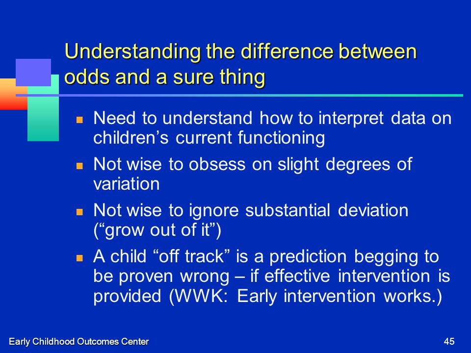 Early Childhood Outcomes Center45 Understanding the difference between odds and a sure thing Need to understand how to interpret data on children's current functioning Not wise to obsess on slight degrees of variation Not wise to ignore substantial deviation ( grow out of it ) A child off track is a prediction begging to be proven wrong – if effective intervention is provided (WWK: Early intervention works.)