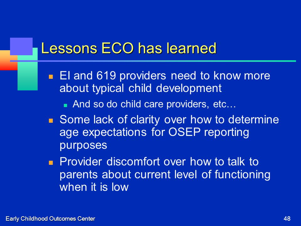 Early Childhood Outcomes Center48 Lessons ECO has learned EI and 619 providers need to know more about typical child development And so do child care providers, etc… Some lack of clarity over how to determine age expectations for OSEP reporting purposes Provider discomfort over how to talk to parents about current level of functioning when it is low