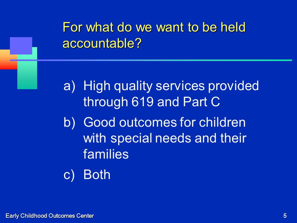 Early Childhood Outcomes Center5 For what do we want to be held accountable.