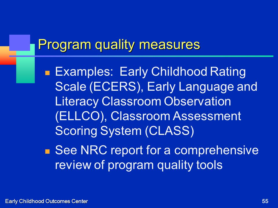 Early Childhood Outcomes Center55 Program quality measures Examples: Early Childhood Rating Scale (ECERS), Early Language and Literacy Classroom Observation (ELLCO), Classroom Assessment Scoring System (CLASS) See NRC report for a comprehensive review of program quality tools