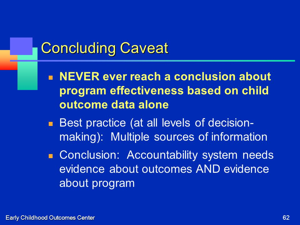 Early Childhood Outcomes Center62 Concluding Caveat NEVER ever reach a conclusion about program effectiveness based on child outcome data alone Best practice (at all levels of decision- making): Multiple sources of information Conclusion: Accountability system needs evidence about outcomes AND evidence about program