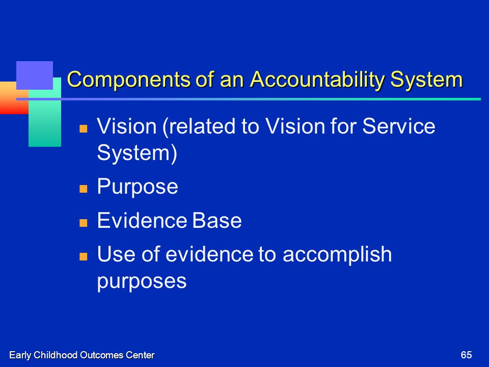 Early Childhood Outcomes Center65 Components of an Accountability System Vision (related to Vision for Service System) Purpose Evidence Base Use of evidence to accomplish purposes