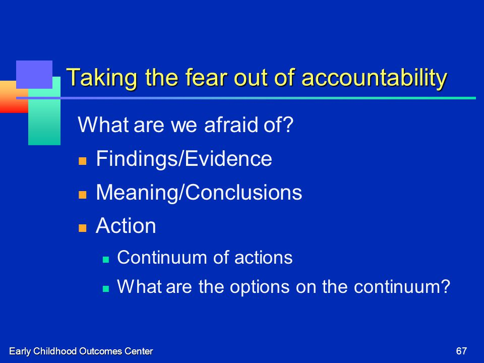 Early Childhood Outcomes Center67 Taking the fear out of accountability What are we afraid of.