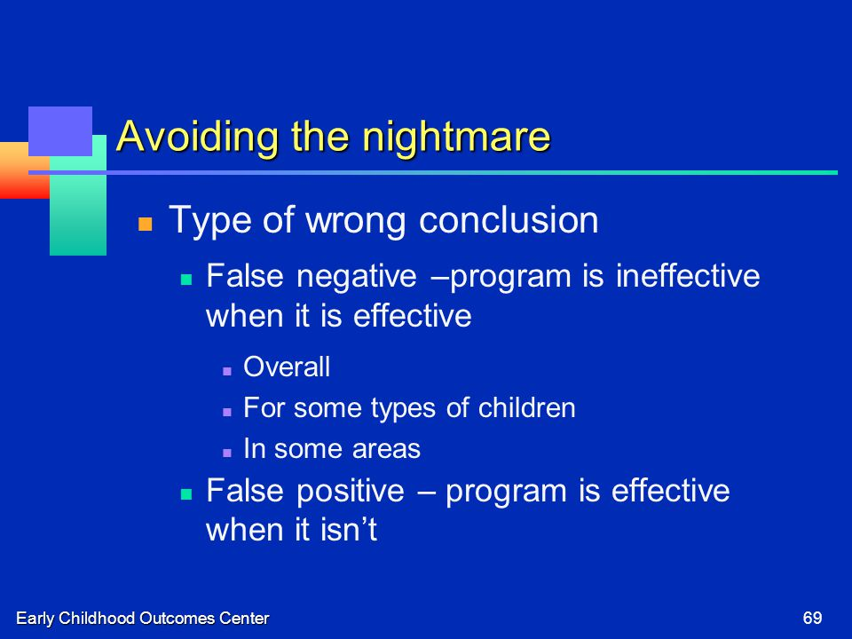 Early Childhood Outcomes Center69 Avoiding the nightmare Type of wrong conclusion False negative –program is ineffective when it is effective Overall For some types of children In some areas False positive – program is effective when it isn't