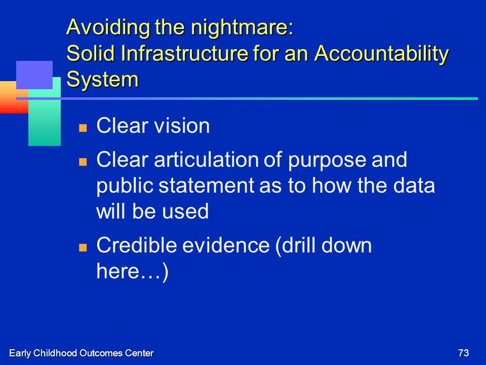 Early Childhood Outcomes Center73 Avoiding the nightmare: Solid Infrastructure for an Accountability System Clear vision Clear articulation of purpose and public statement as to how the data will be used Credible evidence (drill down here…)