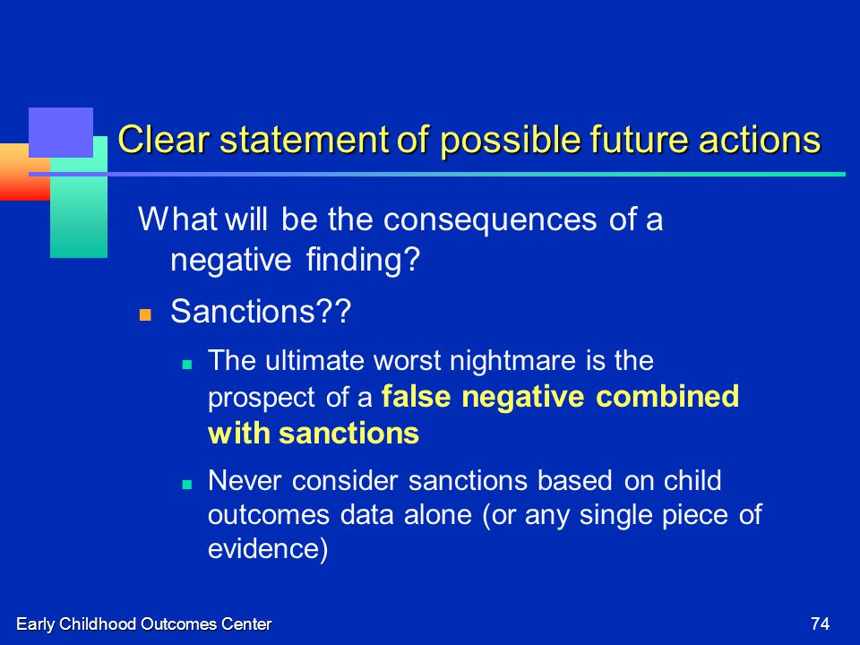Early Childhood Outcomes Center74 Clear statement of possible future actions What will be the consequences of a negative finding.