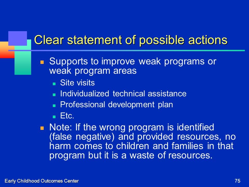 Early Childhood Outcomes Center75 Clear statement of possible actions Supports to improve weak programs or weak program areas Site visits Individualized technical assistance Professional development plan Etc.