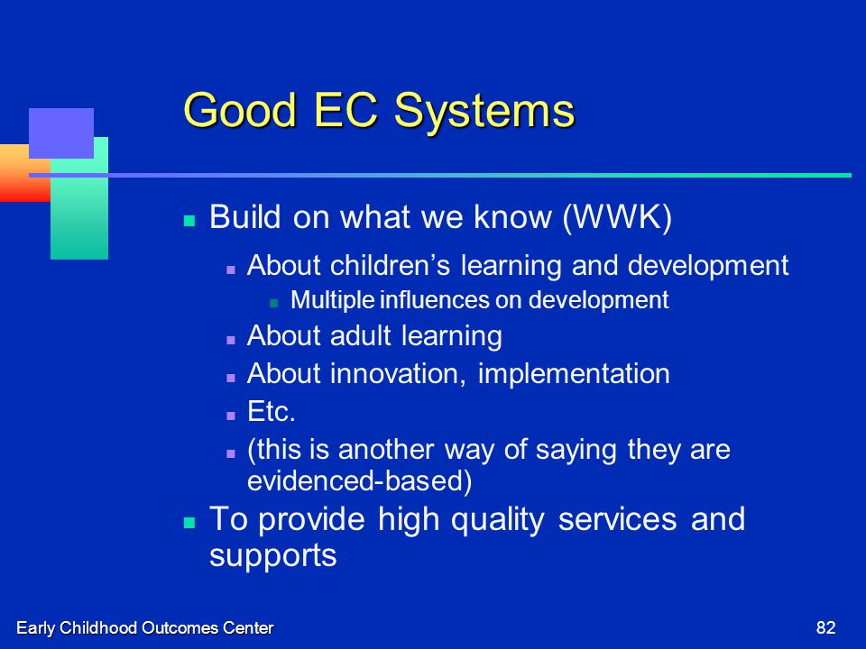 Early Childhood Outcomes Center82 Good EC Systems Build on what we know (WWK) About children's learning and development Multiple influences on development About adult learning About innovation, implementation Etc.
