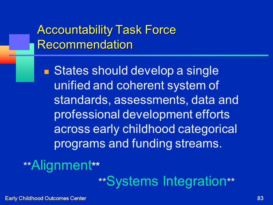 Early Childhood Outcomes Center83 Accountability Task Force Recommendation States should develop a single unified and coherent system of standards, assessments, data and professional development efforts across early childhood categorical programs and funding streams.